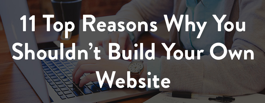 top reasons why you shouldnt build your own website